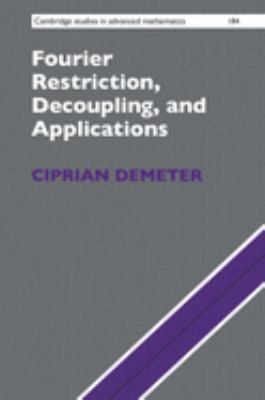 Fourier Restriction, Decoupling, and Applications (Cambridge Studies in Advanced Mathematics)