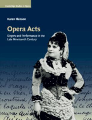 Opera Acts: Singers and Performance in the Late Nineteenth Century (Cambridge Studies in Opera)