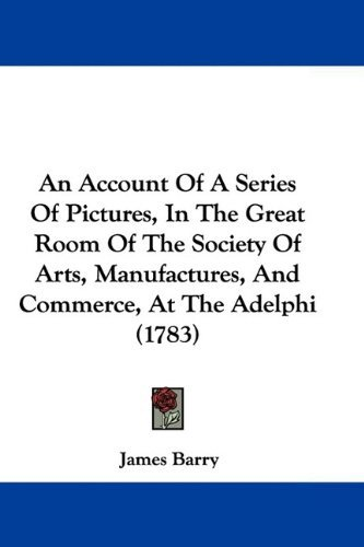 An Account of a Series of Pictures, in the Great Room of the Society of Arts, Manufactures, and Commerce, at the Adelphi (1783) 9781104610937