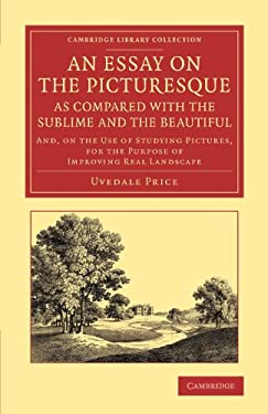 An Essay on the Picturesque, as Compared with the Sublime and the Beautiful: and, on the Use of Studying Pictures, for the Purpose of Improving Real L 9781108067249