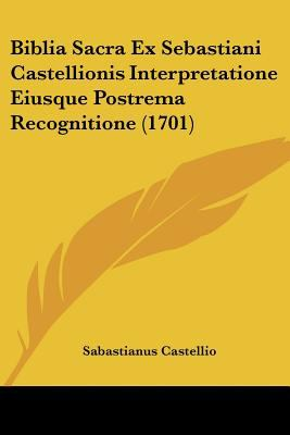 Biblia Sacra Ex Sebastiani Castellionis Interpretatione Eiusque Postrema Recognitione (1701) 9781104723408