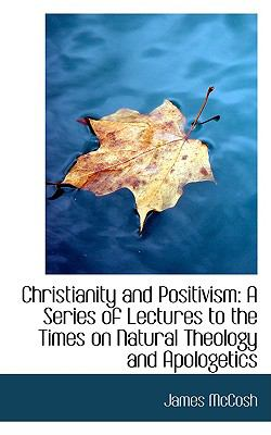 Christianity and Positivism: A Series of Lectures to the Times on Natural Theology and Apologetics 9781103875443