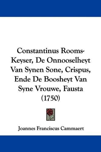 Constantinus Rooms-Keyser, de Onnooselheyt Van Synen Sone, Crispus, Ende de Boosheyt Van Syne Vrouwe, Fausta (1750) 9781104637736