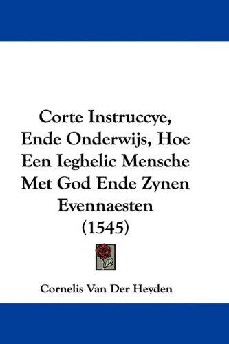 Corte Instruccye, Ende Onderwijs, Hoe Een Ieghelic Mensche Met God Ende Zynen Evennaesten (1545) 9781104638498