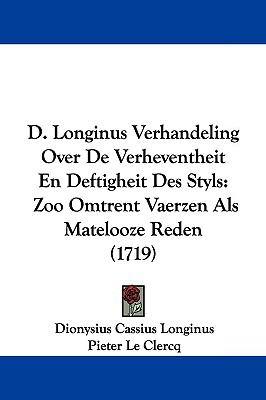 D. Longinus Verhandeling Over de Verheventheit En Deftigheit Des Styls: Zoo Omtrent Vaerzen ALS Matelooze Reden (1719) 9781104676803
