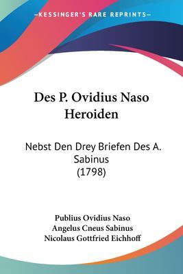 Des P. Ovidius Naso Heroiden: Nebst Den Drey Briefen Des A. Sabinus (1798) 9781104729929