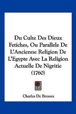 Du Culte Des Dieux Fetiches, Ou Parallele de L'Ancienne Religion de L'Egypte Avec La Religion Actuelle de Nigritie (1760) 9781104953409