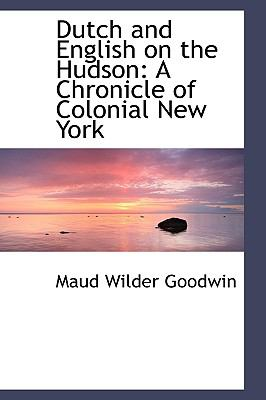 Dutch and English on the Hudson: A Chronicle of Colonial New York 9781103769704