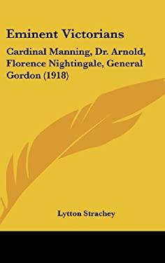 Eminent Victorians: Cardinal Manning, Dr. Arnold, Florence Nightingale, General Gordon (1918) 9781104963309