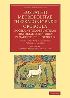 Eustathii Metropolitae Thessalonicensis Opuscula. Accedunt Trapezuntinae Historiae Scriptores Panaretus Et Eugenicus: E Codicibus Mss. Basileensi, Par 9781108044493