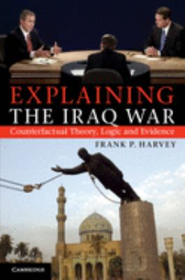 Explaining the Iraq War: Counterfactual Theory, Logic and Evidence 9781107676589