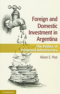 Foreign and Domestic Investment in Argentina: The Politics of Privatized Infrastructure 9781107048041