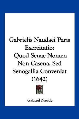 Gabrielis Naudaei Paris Exercitatio: Quod Senae Nomen Non Casena, sed Senogallia Conveniat (1642) 9781104931049