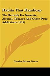 Habits That Handicap: The Remedy for Narcotic, Alcohol, Tobacco and Other Drug Addictions (1919)