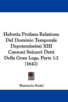 Helvetia Profana Relatione del Dominio Temporale Depotentissimi XIII Cantoni Suizzeri Detti Della Gran Lega, Parts 1-2 (1642) 9781104803216