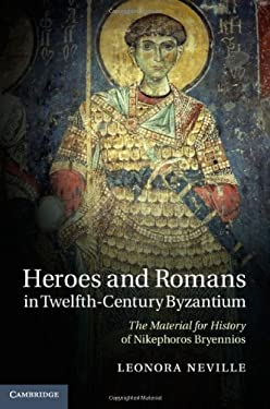 Heroes and Romans in Twelfth-Century Byzantium: The Material for History of Nikephoros Bryennios 9781107009455