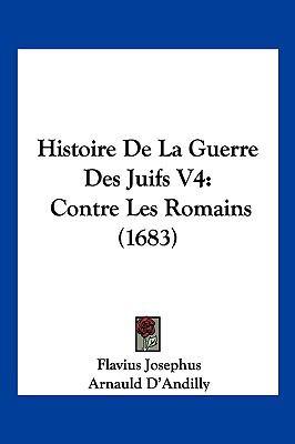 Histoire de La Guerre Des Juifs V4: Contre Les Romains (1683) 9781104970642