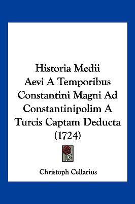 Historia Medii Aevi a Temporibus Constantini Magni Ad Constantinipolim a Turcis Captam Deducta (1724) 9781104808594