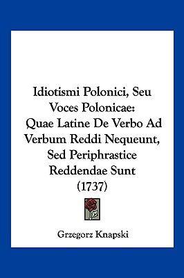 Idiotismi Polonici, Seu Voces Polonicae: Quae Latine de Verbo Ad Verbum Reddi Nequeunt, sed Periphrastice Reddendae Sunt (1737) 9781104945916