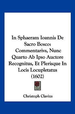 In Sphaeram Ioannis de Sacro Bosco: Commentarivs, Nunc Quarto AB Ipso Auctore Recognitus, Et Plerisque in Locis Locupletatus (1602) 9781104983031