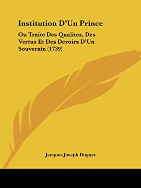 Institution D'Un Prince: Ou Traite Des Qualitez, Des Vertus Et Des Devoirs D'Un Souverain (1739) 9781104869670
