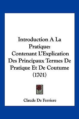 Introduction a la Pratique: Contenant L'Explication Des Principaux Termes de Pratique Et de Coutume (1701) 9781104979317