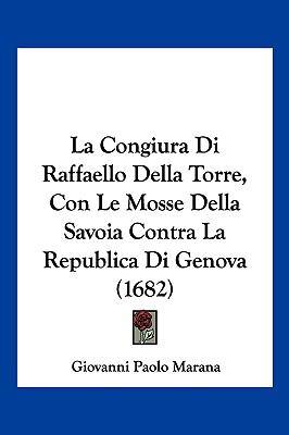 La Congiura Di Raffaello Della Torre, Con Le Mosse Della Savoia Contra La Republica Di Genova (1682) 9781104965068