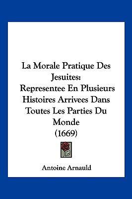 La Morale Pratique Des Jesuites: Representee En Plusieurs Histoires Arrivees Dans Toutes Les Parties Du Monde (1669) 9781104962388