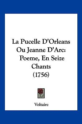 La Pucelle D'Orleans Ou Jeanne D'Arc: Poeme, En Seize Chants (1756) 9781104940188