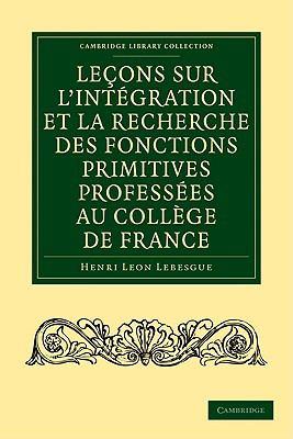Lecons Sur L'Integration Et La Recherche Des Fonctions Primitives Professees Au College de France 9781108001854