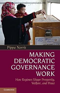 Making Democratic Governance Work: How Regimes Shape Prosperity, Welfare, and Peace 9781107016996