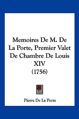 Memoires de M. de La Porte, Premier Valet de Chambre de Louis XIV (1756) 9781104958572