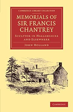 Memorials of Sir Francis Chantrey, R. A.: Sculptor in Hallamshire and Elsewhere 9781108064446