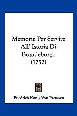 Memorie Per Servire All' Istoria Di Brandeburgo (1752) 9781104969769