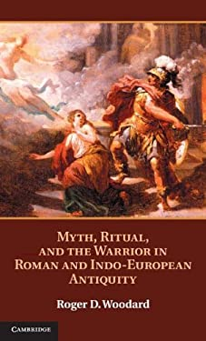 Myth, Ritual, and the Warrior in Roman and Indo-European Antiquity 9781107022409
