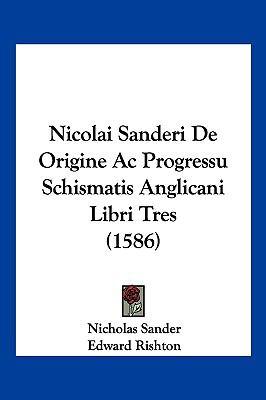 Nicolai Sanderi de Origine AC Progressu Schismatis Anglicani Libri Tres (1586) 9781104969318