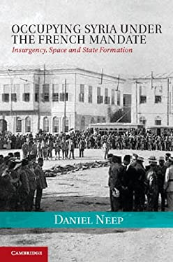 Occupying Syria Under the French Mandate: Insurgency, Space and State Formation 9781107000063