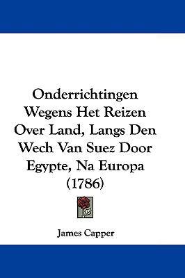 Onderrichtingen Wegens Het Reizen Over Land, Langs Den Wech Van Suez Door Egypte, Na Europa (1786) 9781104691981