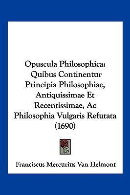 Opuscula Philosophica: Quibus Continentur Principia Philosophiae, Antiquissimae Et Recentissimae, AC Philosophia Vulgaris Refutata (1690) 9781104983178