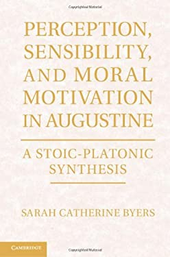 Perception, Sensibility, and Moral Motivation in Augustine: A Stoic-Platonic Synthesis 9781107017948