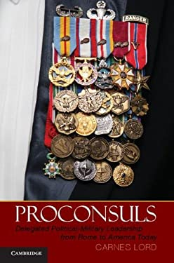 Proconsuls: Delegated Political-Military Leadership from Rome to America Today 9781107009615