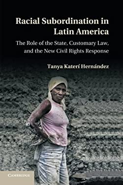 Racial Subordination in Latin America: The Role of the State, Customary Law, and the New Civil Rights Response 9781107695436