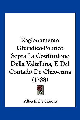 Ragionamento Giuridico-Politico Sopra La Costituzione Della Valtellina, E del Contado de Chiavenna (1788) 9781104941864