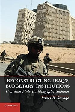 Reconstructing Iraq's Budgetary Institutions: Coalition State Building After Saddam 9781107678767