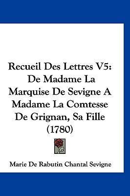 Recueil Des Lettres V5: de Madame La Marquise de Sevigne a Madame La Comtesse de Grignan, Sa Fille (1780) 9781104973209