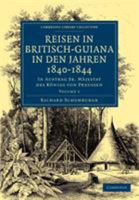 Reisen in Britisch-Guiana in Den Jahren 1840 1844: In Auftrag Sr. Majestat Des Konigs Von Preussen 9781108023368