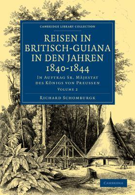 Reisen in Britisch-Guiana in Den Jahren 1840 1844: In Auftrag Sr. Majestat Des Konigs Von Preussen 9781108023375