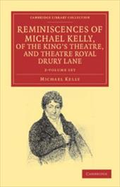 Reminiscences of Michael Kelly, of the King's Theatre, and Theatre Royal Drury Lane 2 Volume Set: Including a Period of Nearly Hal 16161152