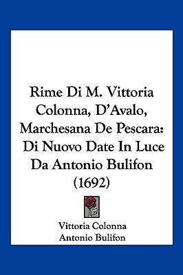 Rime Di M. Vittoria Colonna, D'Avalo, Marchesana de Pescara: Di Nuovo Date in Luce Da Antonio Bulifon (1692) 9781104956998