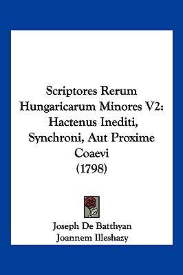 Scriptores Rerum Hungaricarum Minores V2: Hactenus Inediti, Synchroni, Aut Proxime Coaevi (1798) 9781104975500